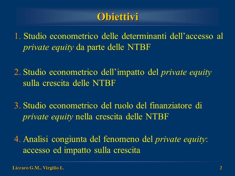 Liccaro G.M., Virgilio L. 2 Obiettivi 1.Studio econometrico delle determinanti dell'accesso al private equity da parte delle NTBF 2.Studio econometric