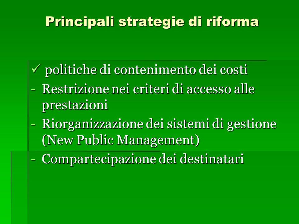Principali strategie di riforma politiche di contenimento dei costi politiche di contenimento dei costi -Restrizione nei criteri di accesso alle prestazioni -Riorganizzazione dei sistemi di gestione (New Public Management) -Compartecipazione dei destinatari
