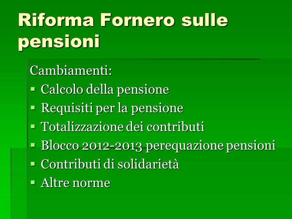 Riforma Fornero sulle pensioni Cambiamenti:  Calcolo della pensione  Requisiti per la pensione  Totalizzazione dei contributi  Blocco 2012-2013 perequazione pensioni  Contributi di solidarietà  Altre norme