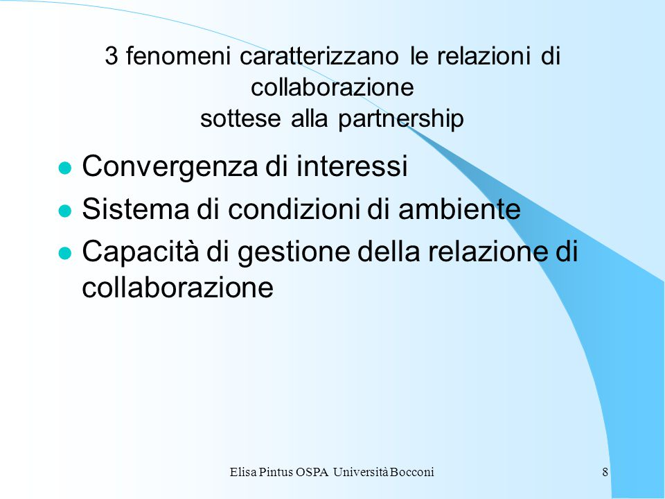 Elisa Pintus OSPA Università Bocconi8 3 fenomeni caratterizzano le relazioni di collaborazione sottese alla partnership l Convergenza di interessi l Sistema di condizioni di ambiente l Capacità di gestione della relazione di collaborazione