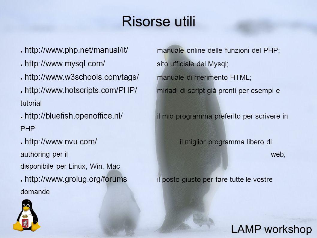 Risorse utili ● http://www.php.net/manual/it/ manuale online delle funzioni del PHP; ● http://www.mysql.com/ sito ufficiale del Mysql; ● http://www.w3schools.com/tags/ manuale di riferimento HTML; ● http://www.hotscripts.com/PHP/ miriadi di script già pronti per esempi e tutorial ● http://bluefish.openoffice.nl/ il mio programma preferito per scrivere in PHP ● http://www.nvu.com/ il miglior programma libero di authoring per il web, disponibile per Linux, Win, Mac ● http://www.grolug.org/forums il posto giusto per fare tutte le vostre domande LAMP workshop