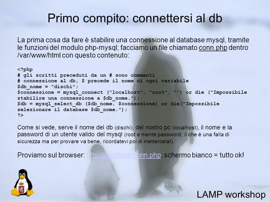 Primo compito: connettersi al db La prima cosa da fare è stabilire una connessione al database mysql, tramite le funzioni del modulo php-mysql; facciamo un file chiamato conn.php dentro /var/www/html con questo contenuto: < php # gli scritti preceduti da un # sono commenti # connessione al db, $ precede il nome di ogni variabile $db_nome = dischi ; $connessione = mysql_connect ( localhost , root , ) or die ( Impossibile stabilire una connessione a $db_nome. ); $db = mysql_select_db ($db_nome, $connessione) or die( Impossibile selezionare il database $db_nome. ); > Come si vede, serve il nome del db (dischi), del nostro pc (localhost), il nome e la password di un utente valido del mysql (root e niente password, il che è una falla di sicurezza ma per provare va bene, ricordatevi poi di mettercela!).