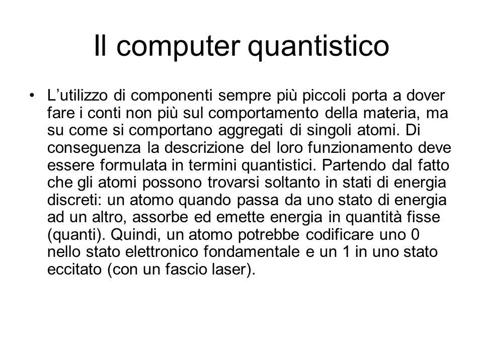 Il computer quantistico L'utilizzo di componenti sempre più piccoli porta a dover fare i conti non più sul comportamento della materia, ma su come si