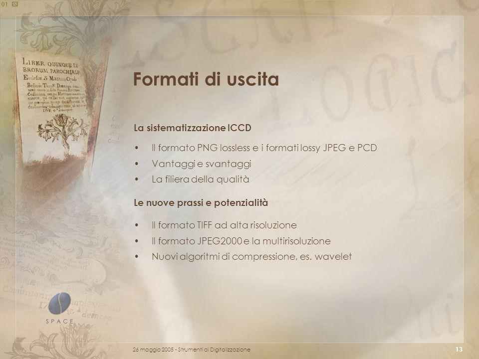 26 maggio 2005 - Strumenti di Digitalizzazione 13 Formati di uscita Il formato PNG lossless e i formati lossy JPEG e PCD Vantaggi e svantaggi La filiera della qualità La sistematizzazione ICCD Il formato TIFF ad alta risoluzione Il formato JPEG2000 e la multirisoluzione Nuovi algoritmi di compressione, es.