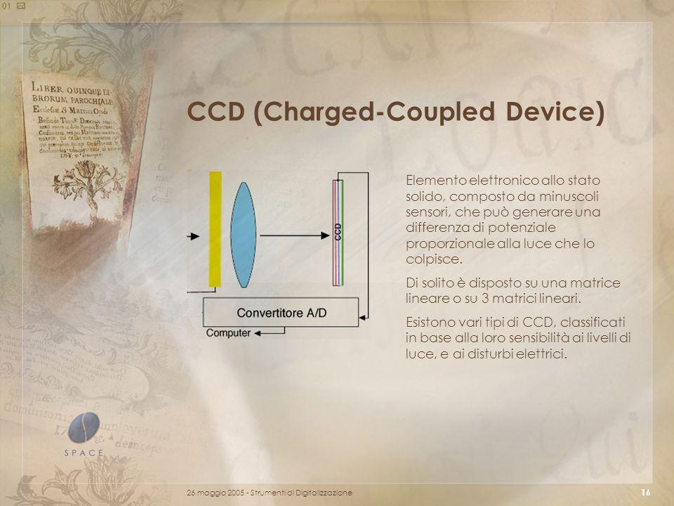 26 maggio 2005 - Strumenti di Digitalizzazione 16 CCD (Charged-Coupled Device) Elemento elettronico allo stato solido, composto da minuscoli sensori, che può generare una differenza di potenziale proporzionale alla luce che lo colpisce.