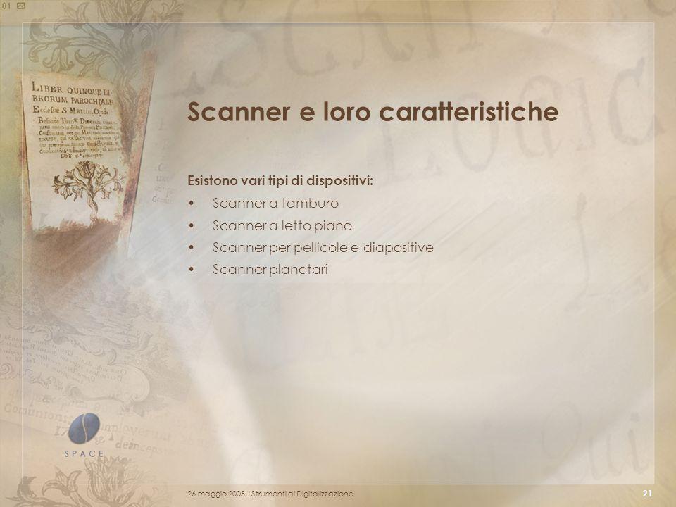 26 maggio 2005 - Strumenti di Digitalizzazione 21 Scanner e loro caratteristiche Esistono vari tipi di dispositivi: Scanner a tamburo Scanner a letto piano Scanner per pellicole e diapositive Scanner planetari