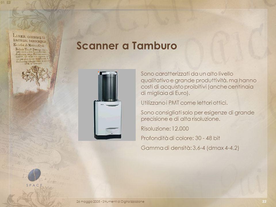 26 maggio 2005 - Strumenti di Digitalizzazione 22 Scanner a Tamburo Sono caratterizzati da un alto livello qualitativo e grande produttività, ma hanno costi di acquisto proibitivi (anche centinaia di migliaia di Euro).