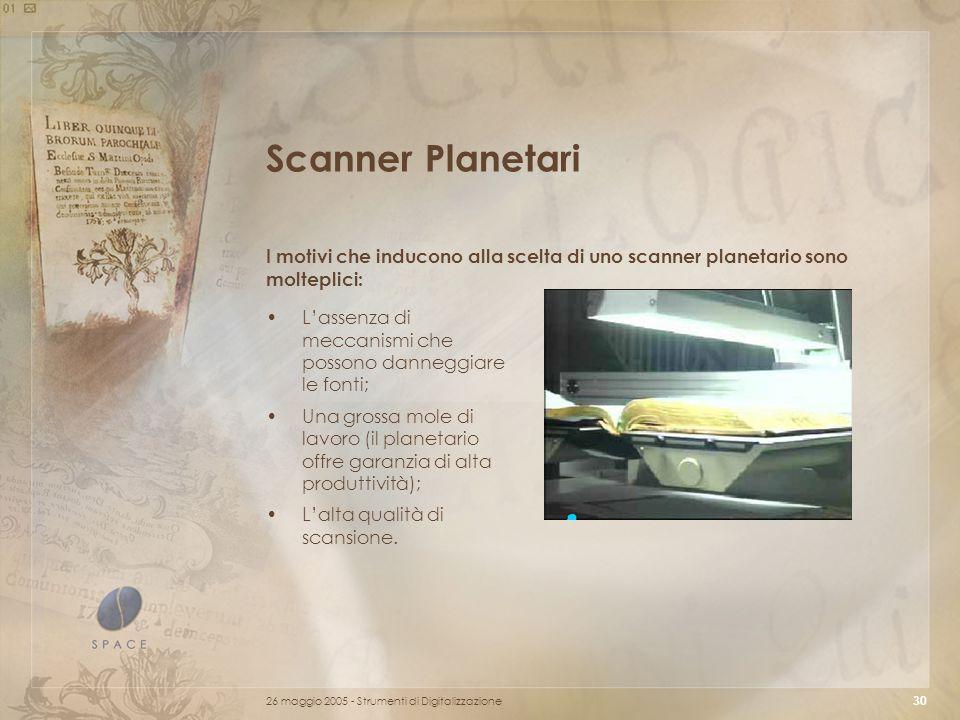 26 maggio 2005 - Strumenti di Digitalizzazione 30 Scanner Planetari I motivi che inducono alla scelta di uno scanner planetario sono molteplici: L'assenza di meccanismi che possono danneggiare le fonti; Una grossa mole di lavoro (il planetario offre garanzia di alta produttività); L'alta qualità di scansione.