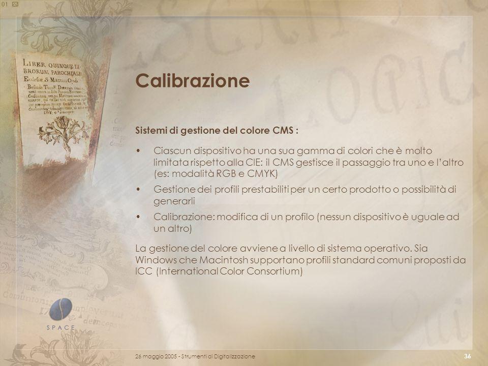 26 maggio 2005 - Strumenti di Digitalizzazione 36 Calibrazione Sistemi di gestione del colore CMS : Ciascun dispositivo ha una sua gamma di colori che è molto limitata rispetto alla CIE: il CMS gestisce il passaggio tra uno e l'altro (es: modalità RGB e CMYK) Gestione dei profili prestabiliti per un certo prodotto o possibilità di generarli Calibrazione: modifica di un profilo (nessun dispositivo è uguale ad un altro) La gestione del colore avviene a livello di sistema operativo.