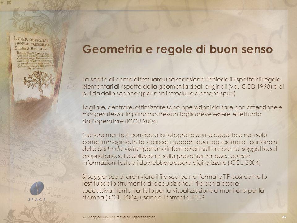 26 maggio 2005 - Strumenti di Digitalizzazione 47 Geometria e regole di buon senso La scelta di come effettuare una scansione richiede il rispetto di regole elementari di rispetto della geometria degli originali (vd.