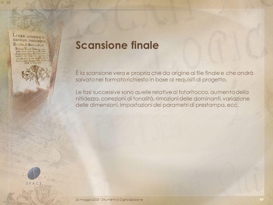 26 maggio 2005 - Strumenti di Digitalizzazione 49 Scansione finale È la scansione vera e propria che da origine al file finale e che andrà salvato nel formato richiesto in base ai requisiti di progetto.