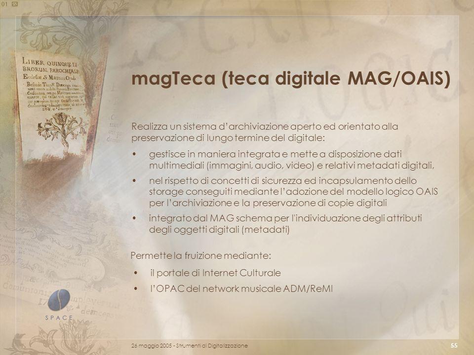 26 maggio 2005 - Strumenti di Digitalizzazione 55 magTeca (teca digitale MAG/OAIS) Realizza un sistema d'archiviazione aperto ed orientato alla preservazione di lungo termine del digitale: gestisce in maniera integrata e mette a disposizione dati multimediali (immagini, audio, video) e relativi metadati digitali, nel rispetto di concetti di sicurezza ed incapsulamento dello storage conseguiti mediante l'adozione del modello logico OAIS per l'archiviazione e la preservazione di copie digitali integrato dal MAG schema per l individuazione degli attributi degli oggetti digitali (metadati) il portale di Internet Culturale l'OPAC del network musicale ADM/ReMI Permette la fruizione mediante: