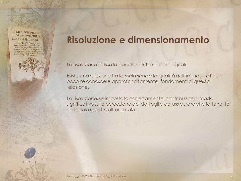 26 maggio 2005 - Strumenti di Digitalizzazione 7 Risoluzione e dimensionamento La risoluzione indica la densità di informazioni digitali.