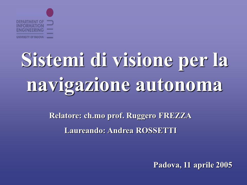 Sistemi di visione per la navigazione autonoma Relatore: ch.mo prof. Ruggero FREZZA Laureando: Andrea ROSSETTI Padova, 11 aprile 2005