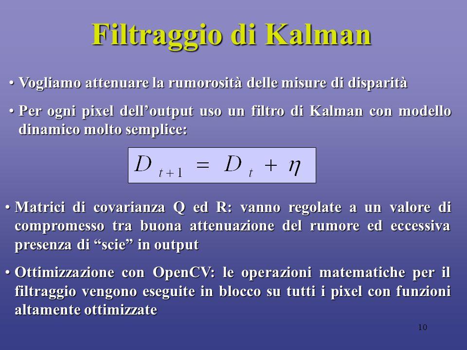 10 Filtraggio di Kalman Vogliamo attenuare la rumorosità delle misure di disparitàVogliamo attenuare la rumorosità delle misure di disparità Per ogni pixel dell'output uso un filtro di Kalman con modello dinamico molto semplice:Per ogni pixel dell'output uso un filtro di Kalman con modello dinamico molto semplice: Matrici di covarianza Q ed R: vanno regolate a un valore di compromesso tra buona attenuazione del rumore ed eccessiva presenza di scie in outputMatrici di covarianza Q ed R: vanno regolate a un valore di compromesso tra buona attenuazione del rumore ed eccessiva presenza di scie in output Ottimizzazione con OpenCV: le operazioni matematiche per il filtraggio vengono eseguite in blocco su tutti i pixel con funzioni altamente ottimizzateOttimizzazione con OpenCV: le operazioni matematiche per il filtraggio vengono eseguite in blocco su tutti i pixel con funzioni altamente ottimizzate