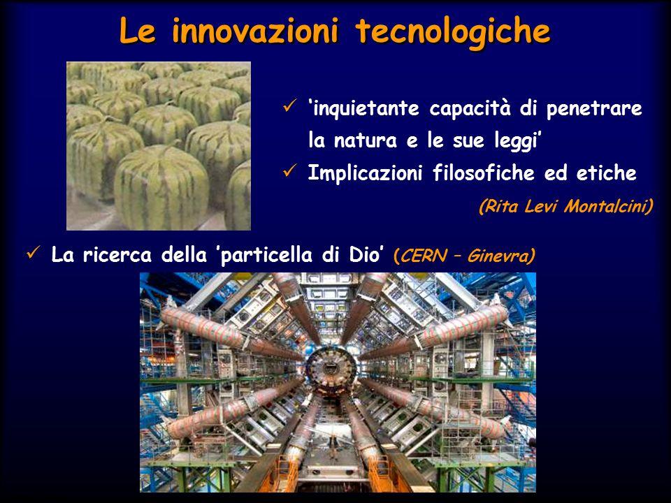 Le innovazioni tecnologiche 'inquietante capacità di penetrare la natura e le sue leggi' Implicazioni filosofiche ed etiche (Rita Levi Montalcini) La ricerca della 'particella di Dio' (CERN – Ginevra)