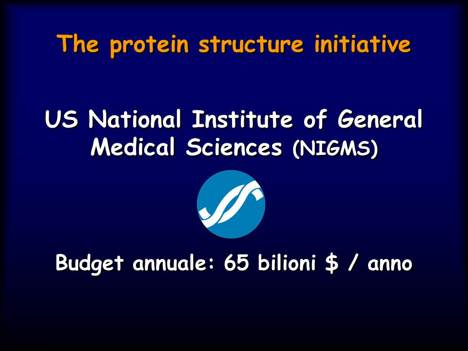 The protein structure initiative US National Institute of General Medical Sciences (NIGMS) Budget annuale: 65 bilioni $ / anno US National Institute o