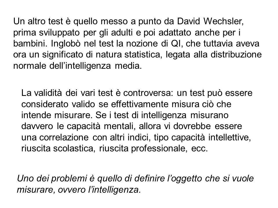 Un altro test è quello messo a punto da David Wechsler, prima sviluppato per gli adulti e poi adattato anche per i bambini.