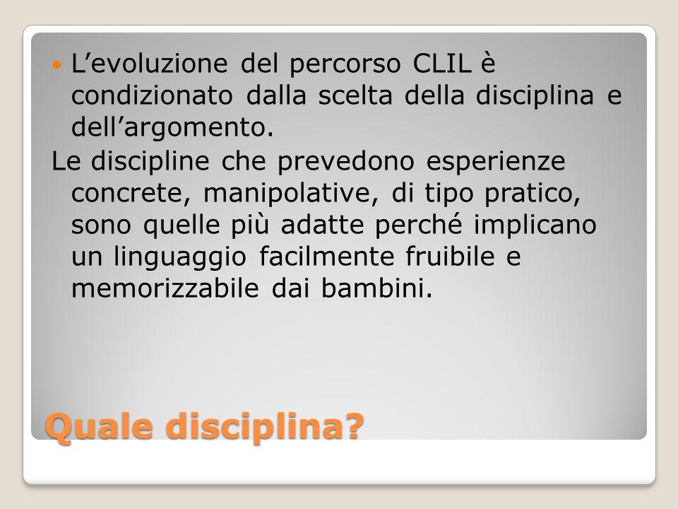Quale disciplina? L'evoluzione del percorso CLIL è condizionato dalla scelta della disciplina e dell'argomento. Le discipline che prevedono esperienze