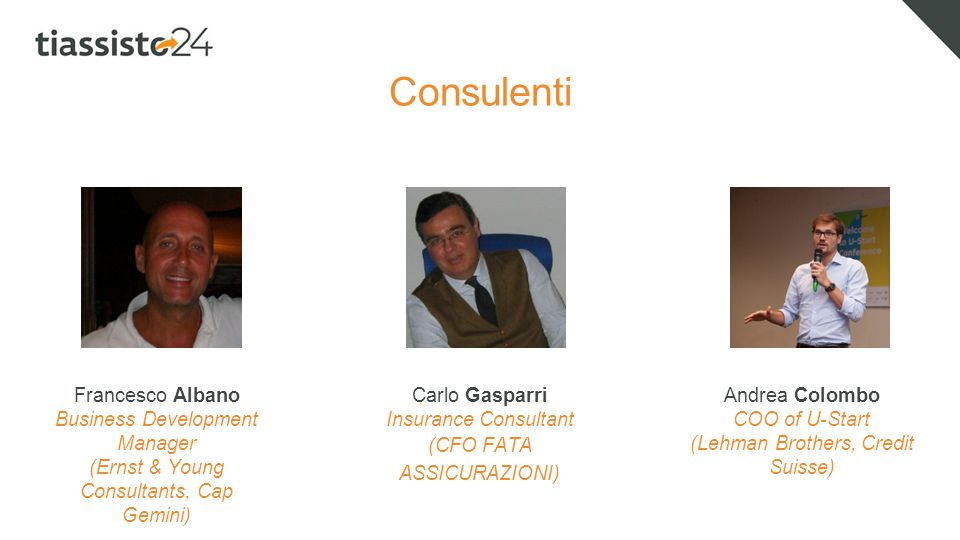 Consulenti Francesco Albano Business Development Manager (Ernst & Young Consultants, Cap Gemini) Andrea Colombo COO of U-Start (Lehman Brothers, Credit Suisse) Carlo Gasparri Insurance Consultant (CFO FATA ASSICURAZIONI)