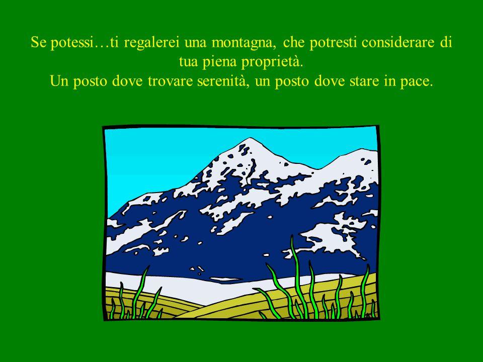 Se potessi…ti regalerei una montagna, che potresti considerare di tua piena proprietà.