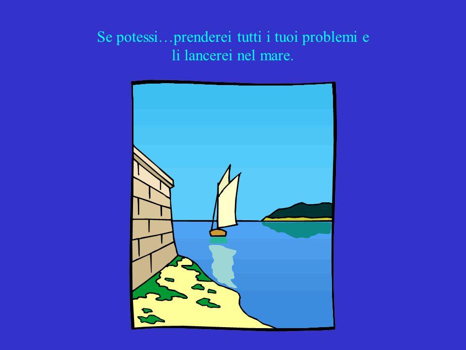 Se potessi…prenderei tutti i tuoi problemi e li lancerei nel mare.