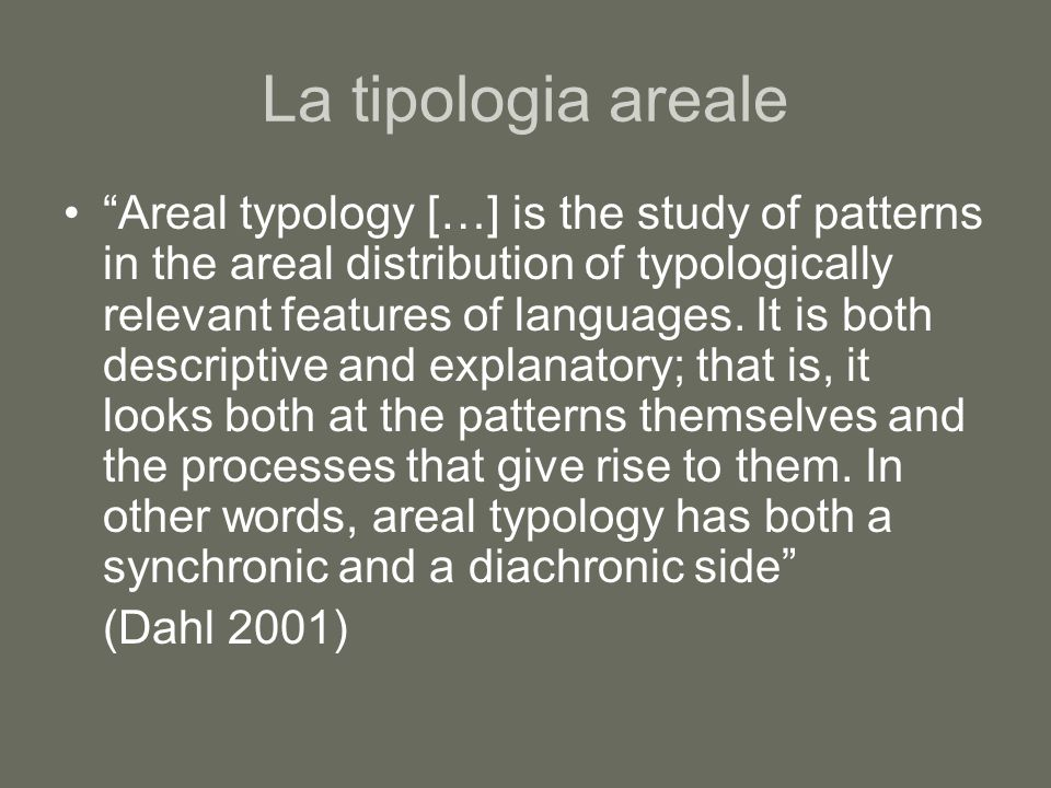 "La tipologia areale ""Areal typology […] is the study of patterns in the areal distribution of typologically relevant features of languages. It is both"