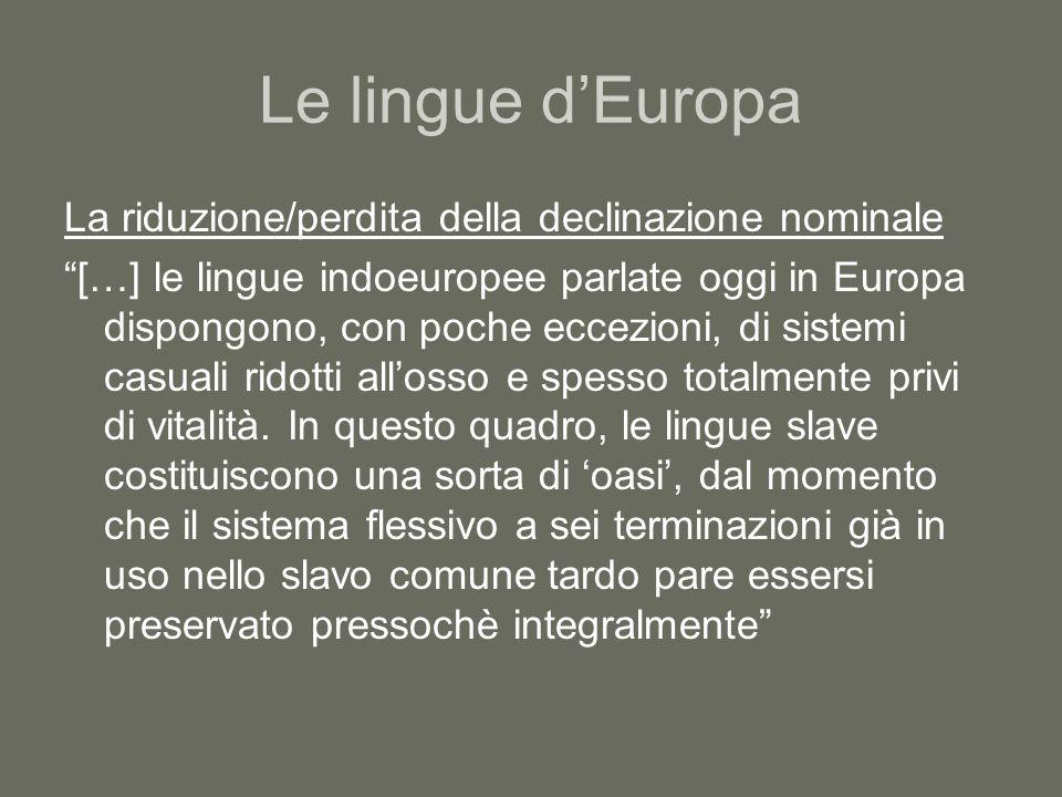Le lingue d'Europa La riduzione/perdita della declinazione nominale […] le lingue indoeuropee parlate oggi in Europa dispongono, con poche eccezioni, di sistemi casuali ridotti all'osso e spesso totalmente privi di vitalità.