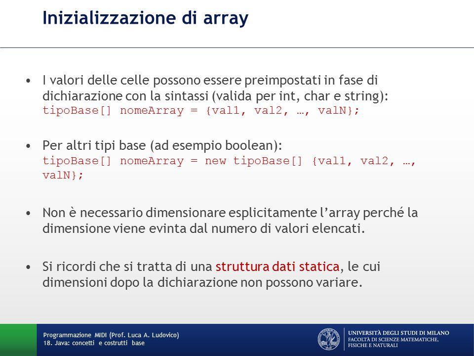 Inizializzazione di array I valori delle celle possono essere preimpostati in fase di dichiarazione con la sintassi (valida per int, char e string): tipoBase[] nomeArray = {val1, val2, …, valN}; Per altri tipi base (ad esempio boolean): tipoBase[] nomeArray = new tipoBase[] {val1, val2, …, valN}; Non è necessario dimensionare esplicitamente l'array perché la dimensione viene evinta dal numero di valori elencati.
