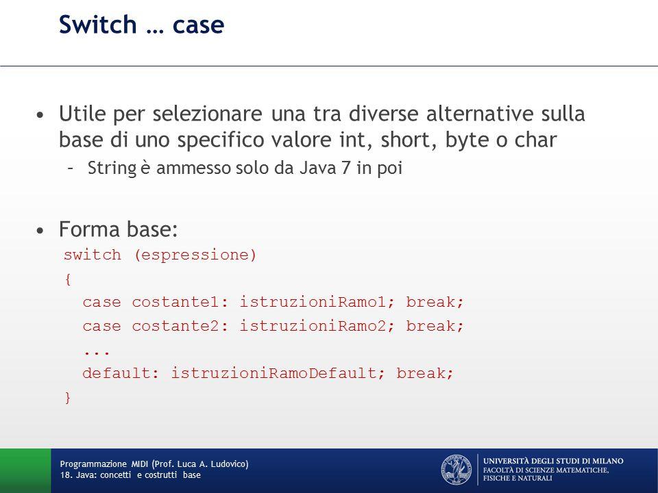 Switch … case Utile per selezionare una tra diverse alternative sulla base di uno specifico valore int, short, byte o char –String è ammesso solo da Java 7 in poi Forma base: switch (espressione) { case costante1: istruzioniRamo1; break; case costante2: istruzioniRamo2; break;...