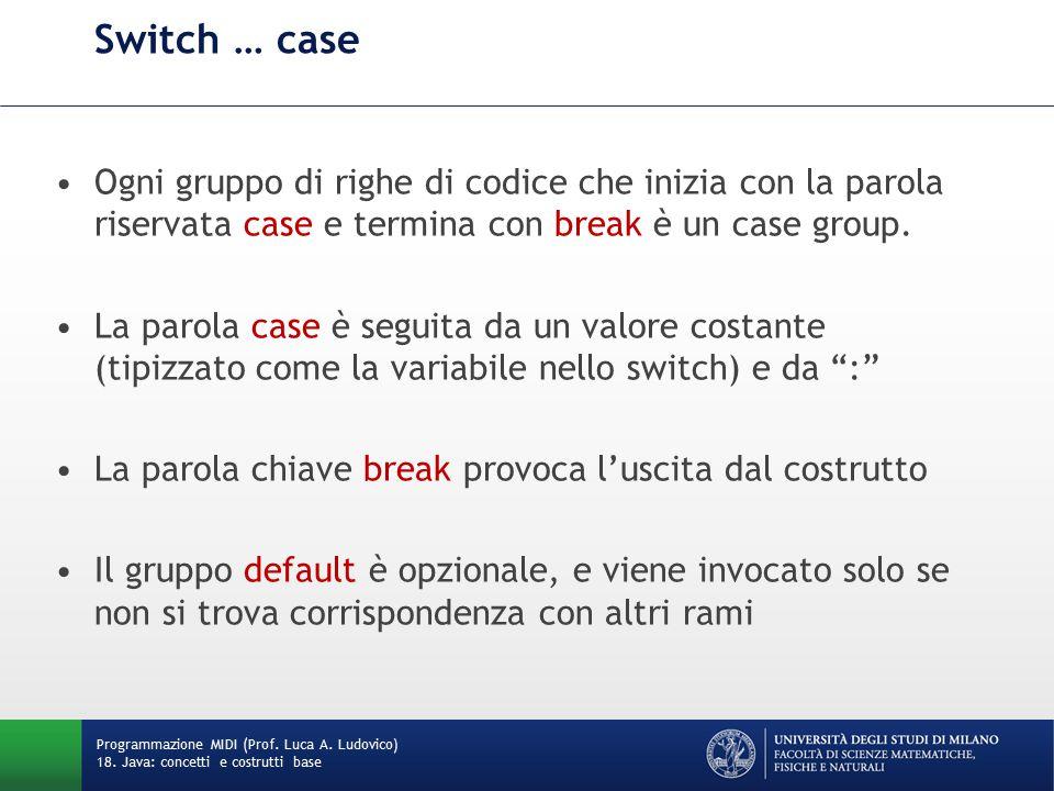 Switch … case Ogni gruppo di righe di codice che inizia con la parola riservata case e termina con break è un case group.
