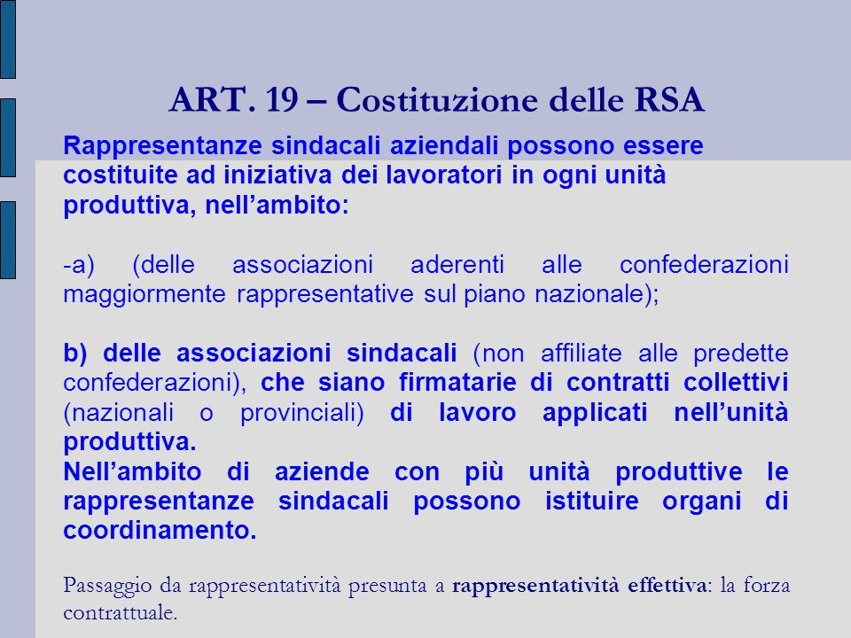ART. 19 – Costituzione delle RSA Rappresentanze sindacali aziendali possono essere costituite ad iniziativa dei lavoratori in ogni unità produttiva, n
