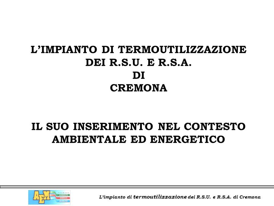 L'impianto di termoutilizzazione dei R.S.U. e R.S.A. di Cremona L'IMPIANTO DI TERMOUTILIZZAZIONE DEI R.S.U. E R.S.A. DI CREMONA IL SUO INSERIMENTO NEL