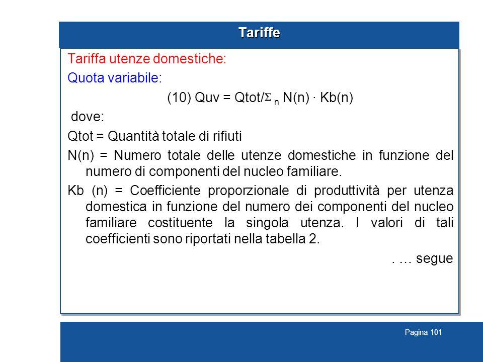 Pagina 101 Tariffe Tariffa utenze domestiche: Quota variabile: (10) Quv = Qtot/ n N(n) · Kb(n) dove: Qtot = Quantità totale di rifiuti N(n) = Numero totale delle utenze domestiche in funzione del numero di componenti del nucleo familiare.