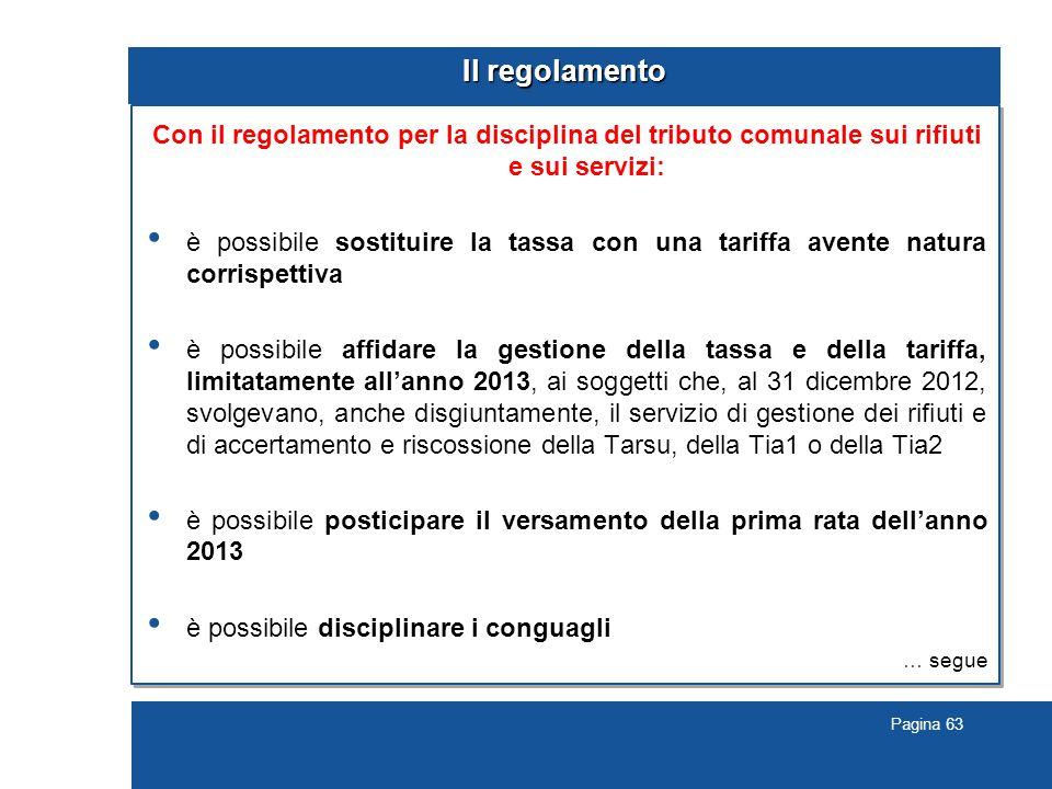 Pagina 63 Il regolamento Con il regolamento per la disciplina del tributo comunale sui rifiuti e sui servizi: è possibile sostituire la tassa con una tariffa avente natura corrispettiva è possibile affidare la gestione della tassa e della tariffa, limitatamente all'anno 2013, ai soggetti che, al 31 dicembre 2012, svolgevano, anche disgiuntamente, il servizio di gestione dei rifiuti e di accertamento e riscossione della Tarsu, della Tia1 o della Tia2 è possibile posticipare il versamento della prima rata dell'anno 2013 è possibile disciplinare i conguagli … segue