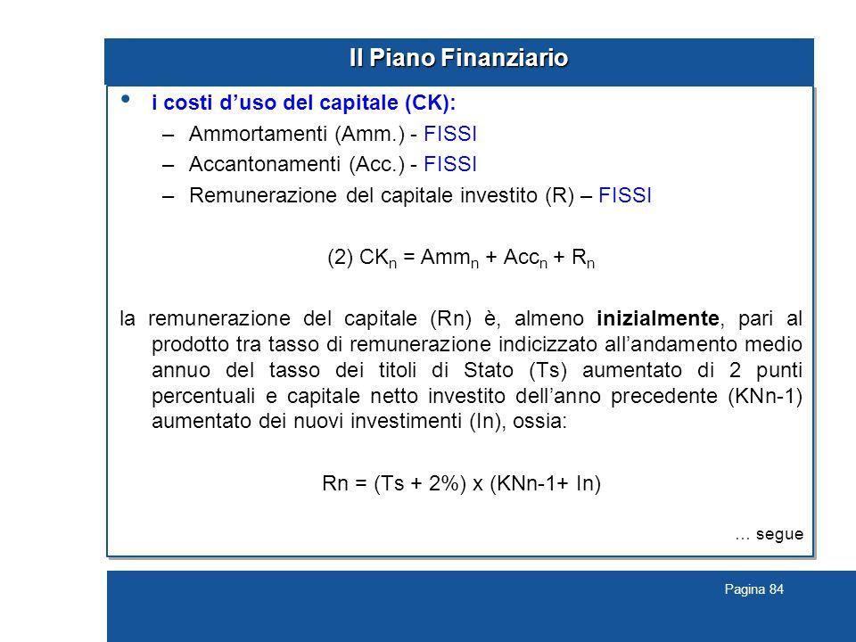 Pagina 84 Il Piano Finanziario i costi d'uso del capitale (CK): –Ammortamenti (Amm.) - FISSI –Accantonamenti (Acc.) - FISSI –Remunerazione del capitale investito (R) – FISSI (2) CK n = Amm n + Acc n + R n la remunerazione del capitale (Rn) è, almeno inizialmente, pari al prodotto tra tasso di remunerazione indicizzato all'andamento medio annuo del tasso dei titoli di Stato (Ts) aumentato di 2 punti percentuali e capitale netto investito dell'anno precedente (KNn-1) aumentato dei nuovi investimenti (In), ossia: Rn = (Ts + 2%) x (KNn-1+ In) … segue