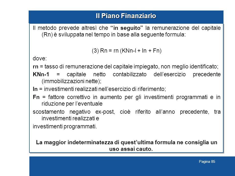 Pagina 85 Il Piano Finanziario Il metodo prevede altresì che in seguito la remunerazione del capitale (Rn) è sviluppata nel tempo in base alla seguente formula: (3) Rn = rn (KNn-l + In + Fn) dove: rn = tasso di remunerazione del capitale impiegato, non meglio identificato; KNn-1 = capitale netto contabilizzato dell'esercizio precedente (immobilizzazioni nette); In = investimenti realizzati nell'esercizio di riferimento; Fn = fattore correttivo in aumento per gli investimenti programmati e in riduzione per l'eventuale scostamento negativo ex-post, cioè riferito all'anno precedente, tra investimenti realizzati e investimenti programmati.