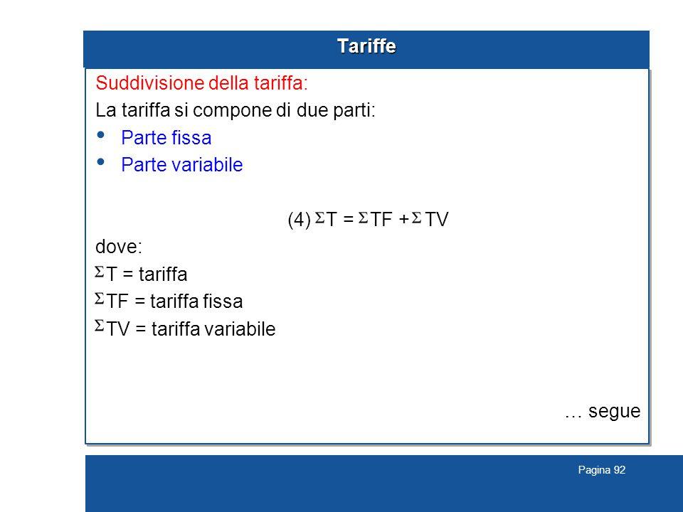 Pagina 92 Tariffe Suddivisione della tariffa: La tariffa si compone di due parti: Parte fissa Parte variabile (4) T = TF + TV dove: T = tariffa TF = tariffa fissa TV = tariffa variabile … segue