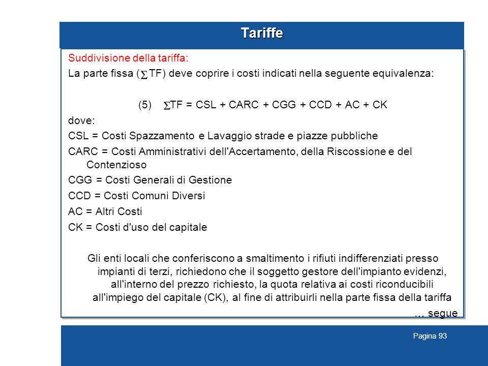 Pagina 93 Tariffe Suddivisione della tariffa: La parte fissa ( TF) deve coprire i costi indicati nella seguente equivalenza: (5) TF = CSL + CARC + CGG + CCD + AC + CK dove: CSL = Costi Spazzamento e Lavaggio strade e piazze pubbliche CARC = Costi Amministrativi dell Accertamento, della Riscossione e del Contenzioso CGG = Costi Generali di Gestione CCD = Costi Comuni Diversi AC = Altri Costi CK = Costi d uso del capitale Gli enti locali che conferiscono a smaltimento i rifiuti indifferenziati presso impianti di terzi, richiedono che il soggetto gestore dell impianto evidenzi, all interno del prezzo richiesto, la quota relativa ai costi riconducibili all impiego del capitale (CK), al fine di attribuirli nella parte fissa della tariffa … segue