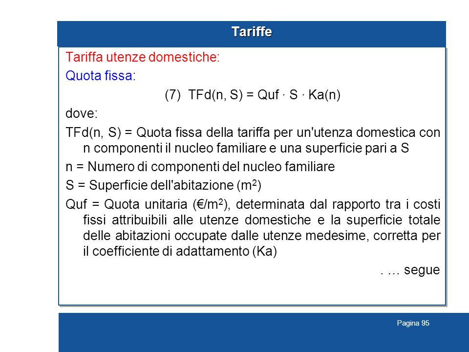 Pagina 95 Tariffe Tariffa utenze domestiche: Quota fissa: (7) TFd(n, S) = Quf · S · Ka(n) dove: TFd(n, S) = Quota fissa della tariffa per un utenza domestica con n componenti il nucleo familiare e una superficie pari a S n = Numero di componenti del nucleo familiare S = Superficie dell abitazione (m 2 ) Quf = Quota unitaria (€/m 2 ), determinata dal rapporto tra i costi fissi attribuibili alle utenze domestiche e la superficie totale delle abitazioni occupate dalle utenze medesime, corretta per il coefficiente di adattamento (Ka).