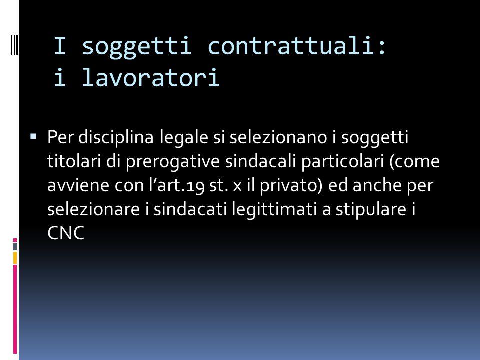 I soggetti contrattuali: i lavoratori  Per disciplina legale si selezionano i soggetti titolari di prerogative sindacali particolari (come avviene con l'art.19 st.