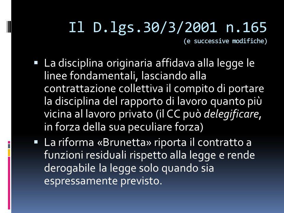 Il D.lgs.30/3/2001 n.165 (e successive modifiche)  La disciplina originaria affidava alla legge le linee fondamentali, lasciando alla contrattazione collettiva il compito di portare la disciplina del rapporto di lavoro quanto più vicina al lavoro privato (il CC può delegificare, in forza della sua peculiare forza)  La riforma «Brunetta» riporta il contratto a funzioni residuali rispetto alla legge e rende derogabile la legge solo quando sia espressamente previsto.