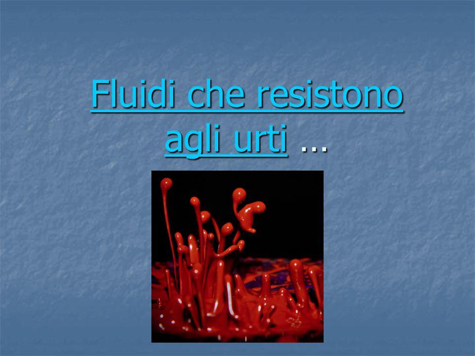Fluidi che resistono agli urtiFluidi che resistono agli urti … Fluidi che resistono agli urti
