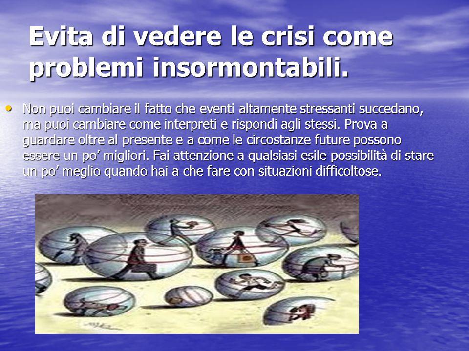 Evita di vedere le crisi come problemi insormontabili. Non puoi cambiare il fatto che eventi altamente stressanti succedano, ma puoi cambiare come int