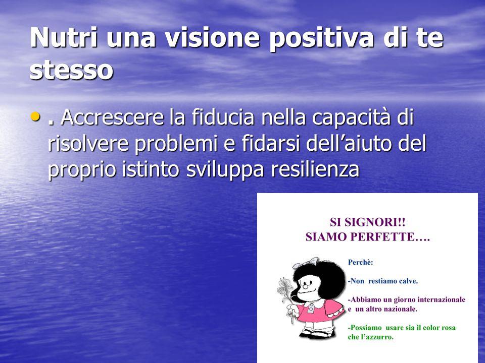 Nutri una visione positiva di te stesso. Accrescere la fiducia nella capacità di risolvere problemi e fidarsi dell'aiuto del proprio istinto sviluppa