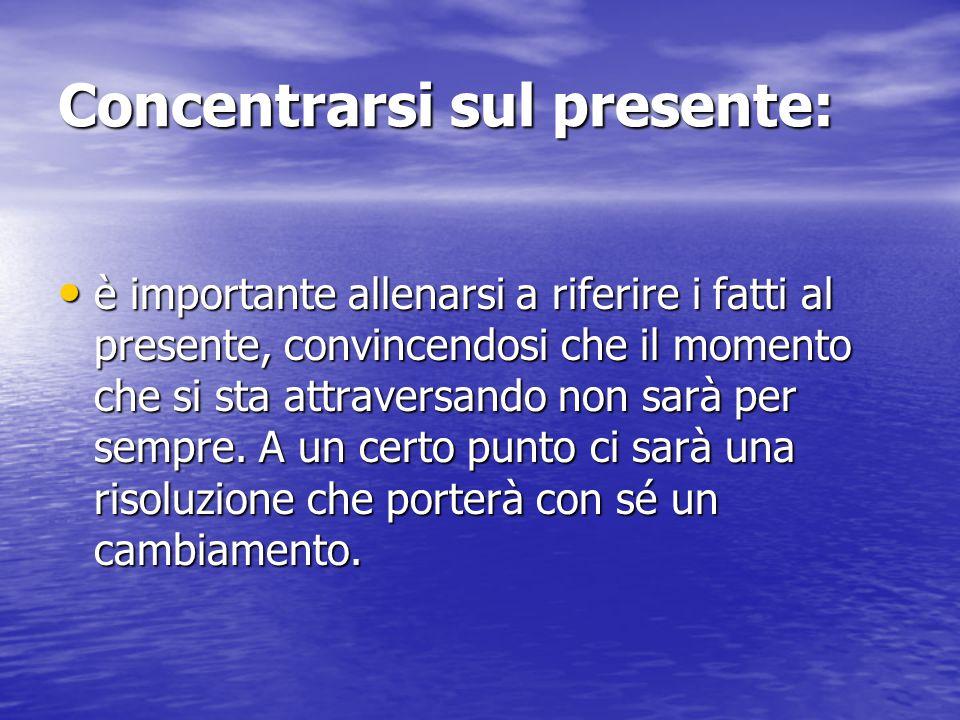 Concentrarsi sul presente: è importante allenarsi a riferire i fatti al presente, convincendosi che il momento che si sta attraversando non sarà per s