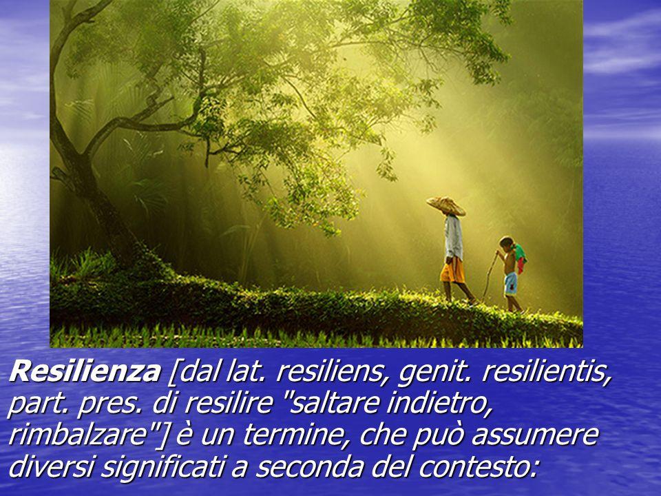 Resilienza [dal lat. resiliens, genit. resilientis, part. pres. di resilire