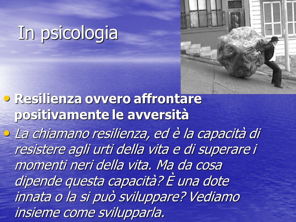 In psicologia Resilienza ovvero affrontare positivamente le avversità Resilienza ovvero affrontare positivamente le avversità La chiamano resilienza,