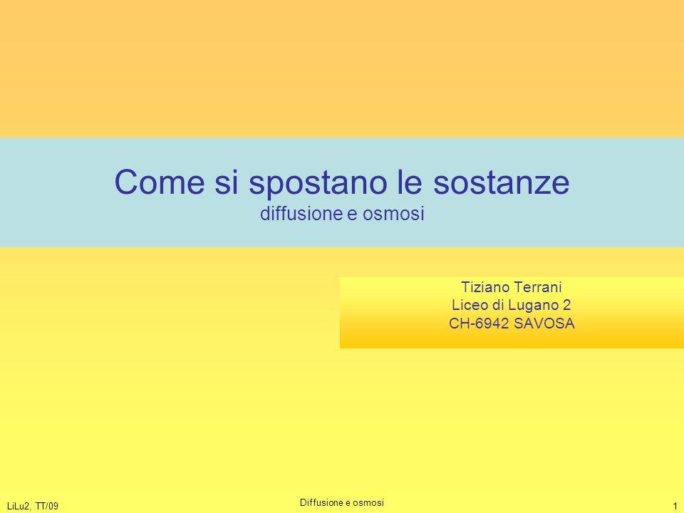 LiLu2, TT/09 Diffusione e osmosi 1 Come si spostano le sostanze diffusione e osmosi Tiziano Terrani Liceo di Lugano 2 CH-6942 SAVOSA
