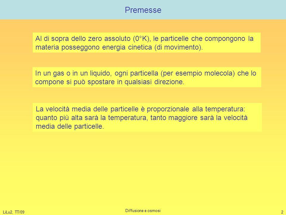 LiLu2, TT/09 Diffusione e osmosi 2 Premesse Al di sopra dello zero assoluto (0°K), le particelle che compongono la materia posseggono energia cinetica